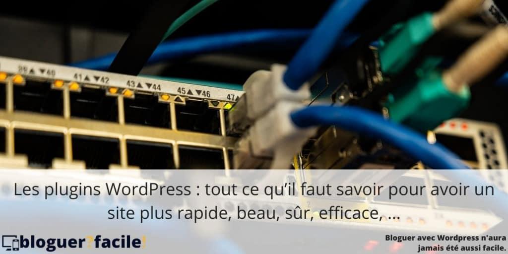 Les plugins WordPress : tout ce qu'il faut savoir pour avoir un site plus rapide, beau, sur, efficace, ...